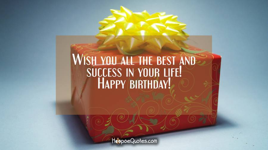 Wish you all the best and success in your life! Happy birthday