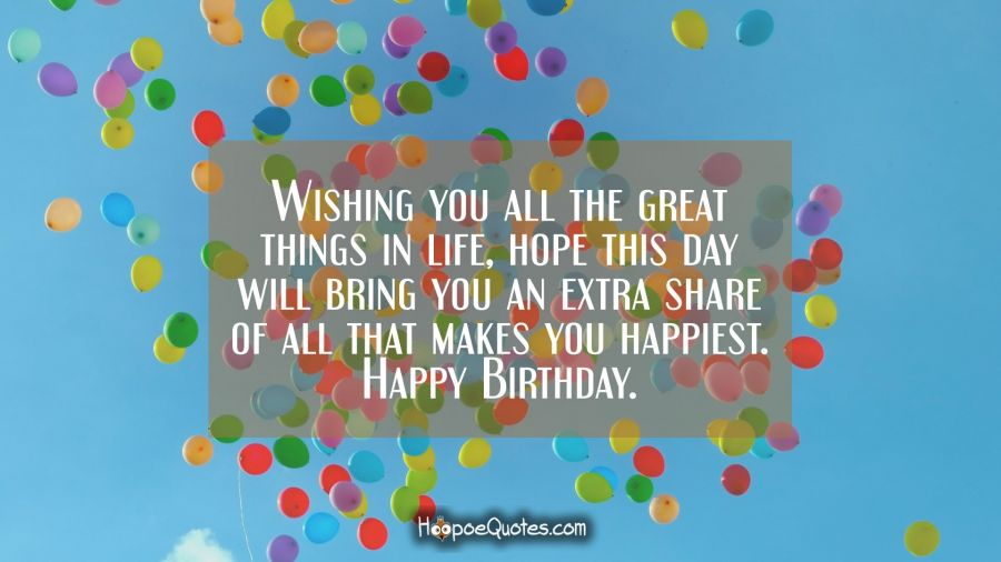 Wishing you all the great things in life, hope this day will bring