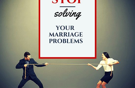 Why You Should STOP Solving Your Marriage Problems