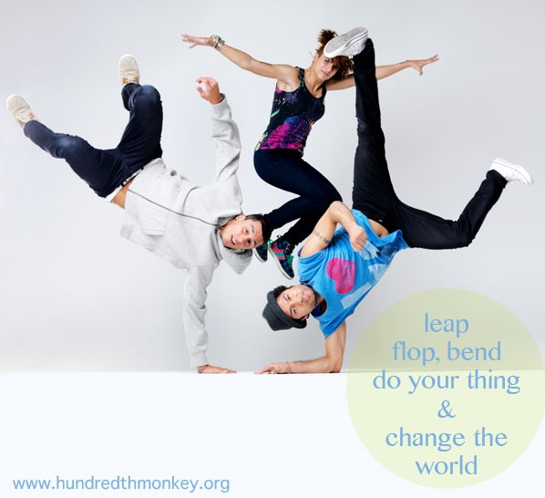 Leap, Flop, Bend, Do Your Thing & Change the World - Hundredth Monkey.org