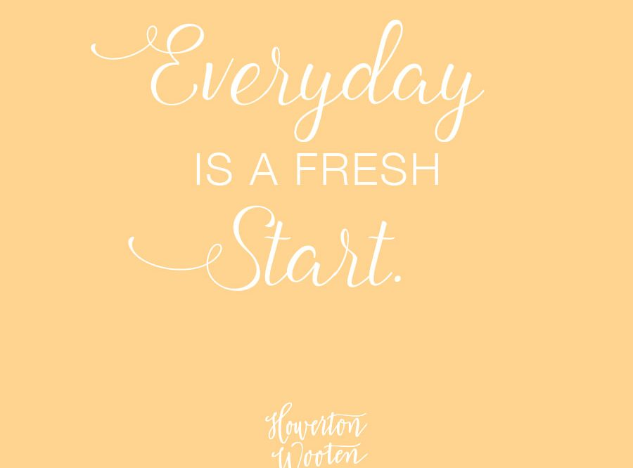 Monday Morning Thoughts Every Day is a Fresh Start - Howerton+