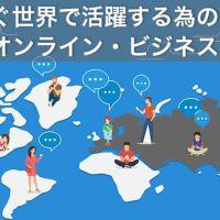 今すぐ世界で活躍する為の最新オンラインビジネス活用術