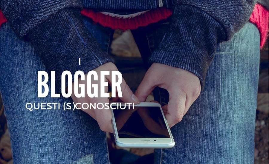 blogger questi sconosciuti