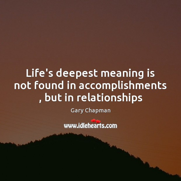 Life\u0027s deepest meaning is not found in accomplishments , but in