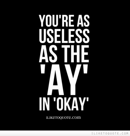 Flirty Quotes Wallpaper You Re As Useless As The Ay In Okay