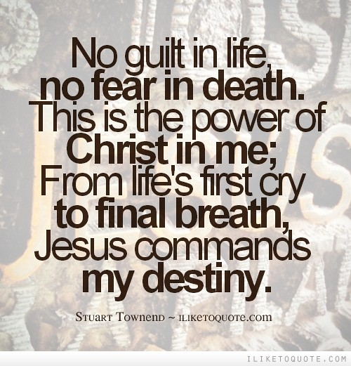 No guilt in life, no fear in death This is the power of Christ in