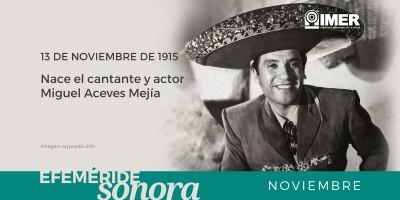 13 de noviembre de 1915, nace el cantante y actor Miguel Aceves Mejía – IMER