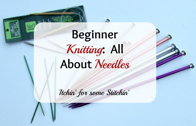 Beginner Knitting: All About Needles. http:/www.itchinforsomestitchin.com