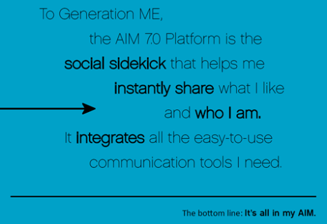 To Generation ME, the Aim 7.0 Platform is the social sidekick that helps me instantly share what I like and who I am.  It integrates all the easy-to-use communication tools I need.  The bottom line: It's all in my AIM.