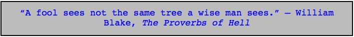 """""""A fool sees not the same tree a wise man sees."""" - William Blake, The Proverbs of Hell"""