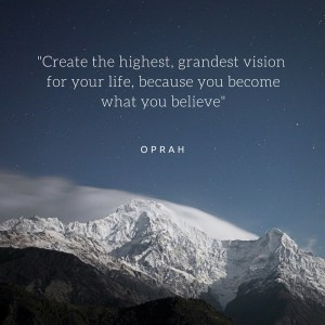 _Create the highest, grandest vision for your life, because you become what you believe_