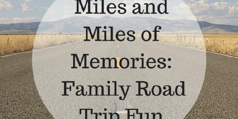 Miles and Miles of Memories:  Family Road Trip Fun