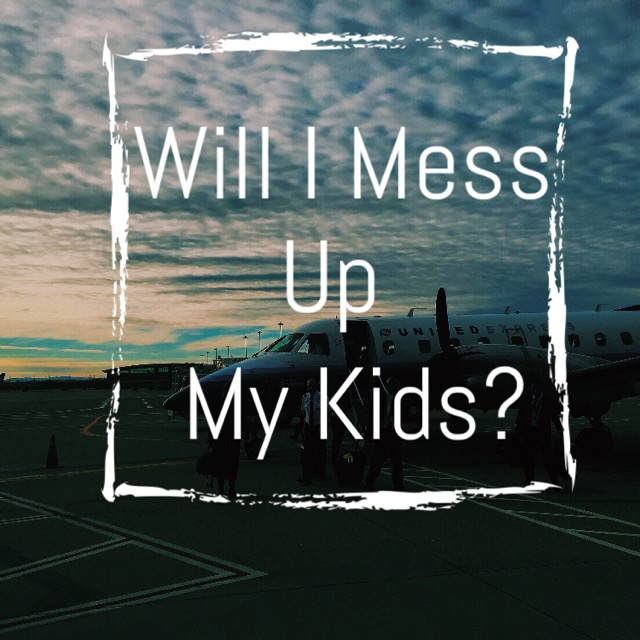 Will I Mess Up My Kids?