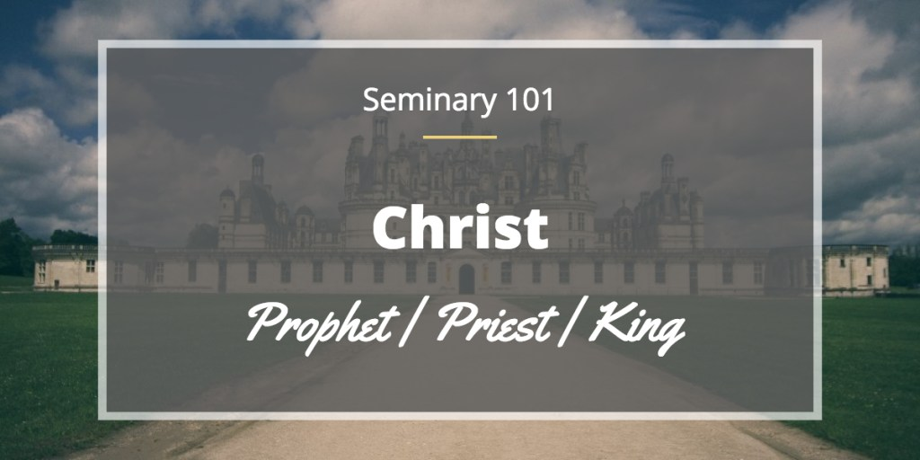 Seminary 101 Prophet Priest King