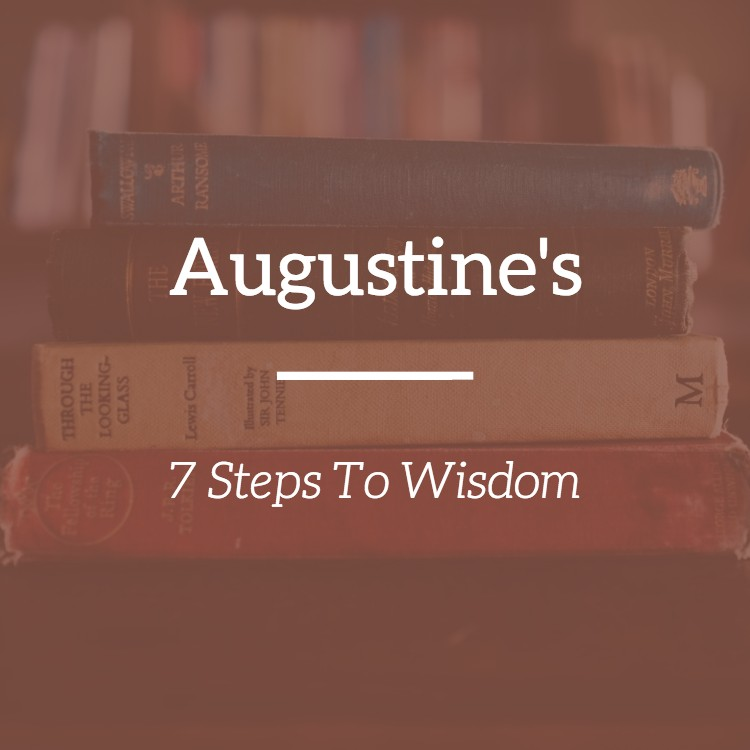 Augustine's 7 Steps To Wisdom