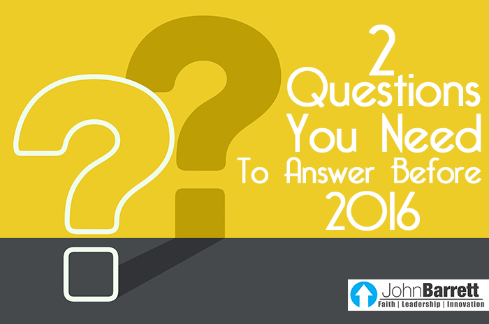 2 Questions You Need To Answer Before 2016 John Barrett Blog