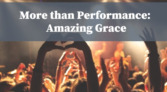 More Than Performance: Amazing Grace