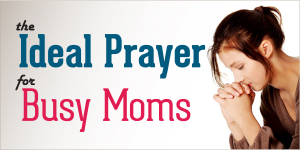 The Ideal Prayer for Busy Moms