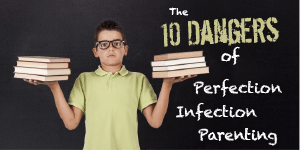 The 10 Dangers of Perfection Infection Parenting