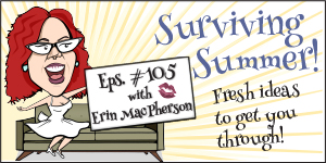 #105 Surviving the REST of Summer – Some Fresh Ideas to Get You Through at Least the Next Month