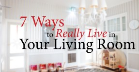 7 Ways to Really Live in Your Living Room