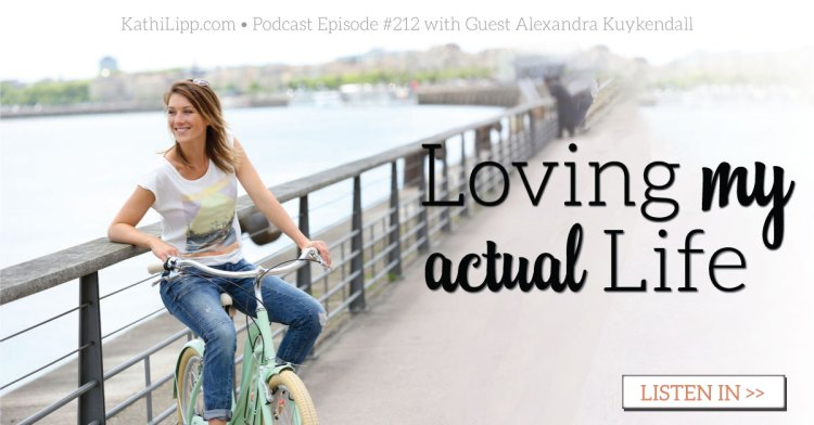 Episode #212-Loving My Actual Life with Alexandra Kuykendall