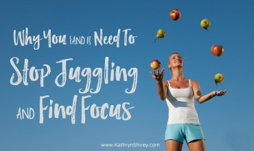 Why You (and I) Need To Stop Juggling And Find Focus