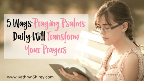 5 Ways Praying the Psalms Daily Will Transform Your Prayers