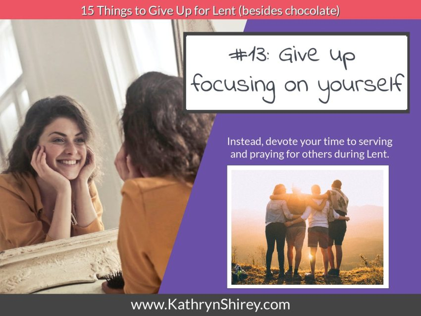 Lent idea #13: give up focus on yourself and instead focus on serving others.