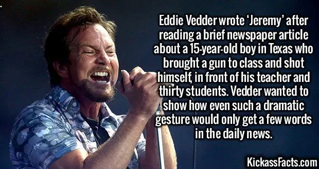 2468 Eddie Vedder-Eddie Vedder wrote 'Jeremy' after reading a brief newspaper article about a 15-year-old boy in Texas who brought a gun to class and shot himself, in front of his teacher and thirty students. Vedder wanted to show how even such a dramatic gesture would only get a few words in the daily news.