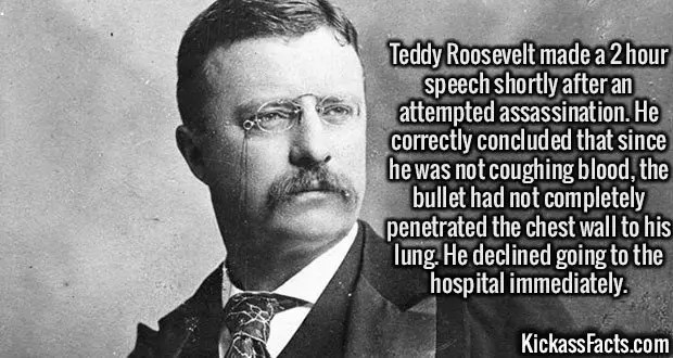 2470 Teddy Roosevelt-Teddy Roosevelt made a 2 hour speech shortly after an attempted assassination. He correctly concluded that since he was not coughing blood, the bullet had not completely penetrated the chest wall to his lung. He declined going to the hospital immediately.