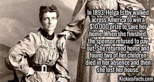 2493 Helga Estby-In 1893, Helga Estby walked across America to win a $10,000 prize to save her home. When she finished, the sponsor refused to pay out. She returned home and found two of her children died in her absence and then she lost her house.