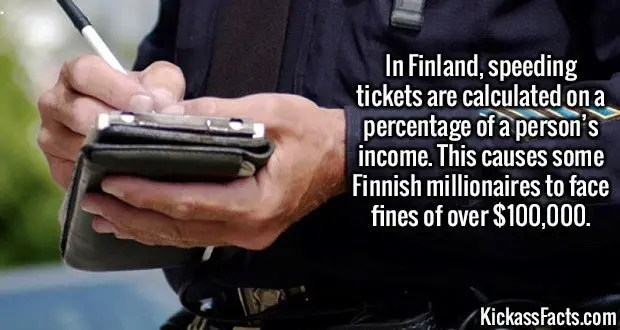 2494 Speeding tickets-In Finland, speeding tickets are calculated on a percentage of a person's income. This causes some Finnish millionaires to face fines of over $100,000.