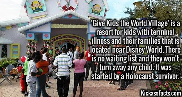3329 Give Kids the World Village-'Give Kids the World Village' is a resort for kids with terminal illness and their families that is located near Disney World. There is no waiting list and they won't turn away any child. It was started by a Holocaust survivor.