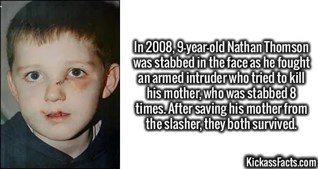 3632 Nathan Thomson-In 2008, 9-year-old Nathan Thomson was stabbed in the face as he fought an armed intruder who tried to kill his mother, who was stabbed 8 times. After saving his mother from the slasher, they both survived.