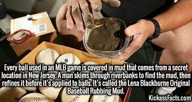 3986 Baseball Rubbing Mud-Every ball used in an MLB game is covered in mud that comes from a secret location in New Jersey. A man skims through riverbanks to find the mud, then refines it before it's applied to balls. It's called the Lena Blackburne Original Baseball Rubbing Mud.