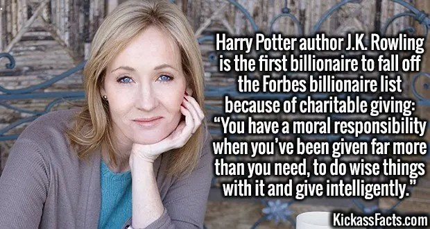 """4113 J.K. Rowling-Harry Potter author J.K. Rowling is the first billionaire to fall off the Forbes billionaire list because of charitable giving: """"You have a moral responsibility when you've been given far more than you need, to do wise things with it and give intelligently."""""""