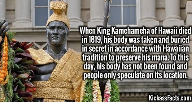 4114 King Kamehameha-When King Kamehameha of Hawaii died in 1819, his body was taken and buried in secret in accordance with Hawaiian tradition to preserve his mana. To this day, his body has not been found and people only speculate on its location.