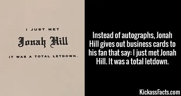 Instead of autographs, Jonah Hill gives out business cards to his fan that say: I just met Jonah Hill. It was a total letdown.