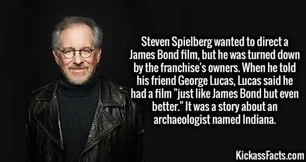 """Steven Spielberg wanted to direct a James Bond film, but he was turned down by the franchise's owners. When he told his friend George Lucas, Lucas said he had a film """"just like James Bond but even better."""" It was a story about an archaeologist named Indiana."""