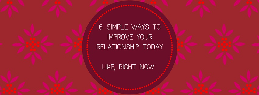 6 Simple Ways to Improve Your Relationship Today — Like, Right Now ...