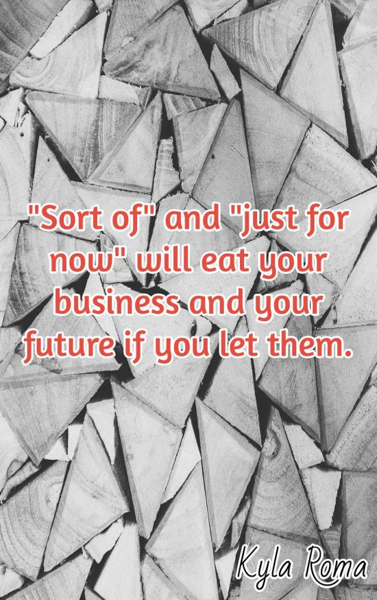 A sort of and just for now mentality will eat away at your business and your future if you let them. Kyla Roma