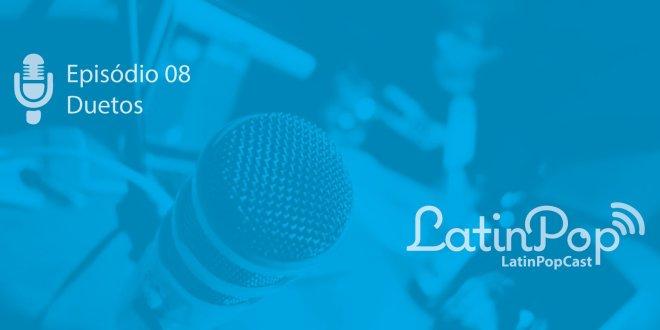 LatinPopCast 08 – Os duetos da música latina e artistas brasileiros