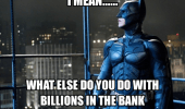 i-mean-what-else-do-you-do-with-billions-in-the-bank-dark-knight-rises-batman-meme
