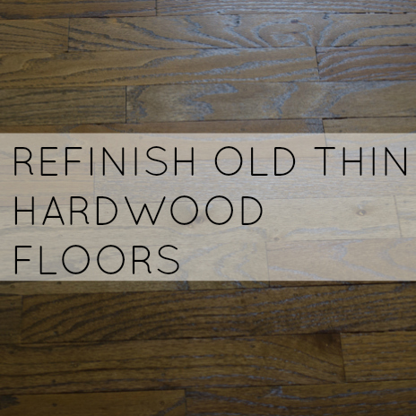 HOW TO REFINISH OLD THIN HARDWOOD FLOORS