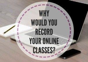 WHY-WOULD-YOU-RECORD-YOUR-ONLINE-CLASSES-