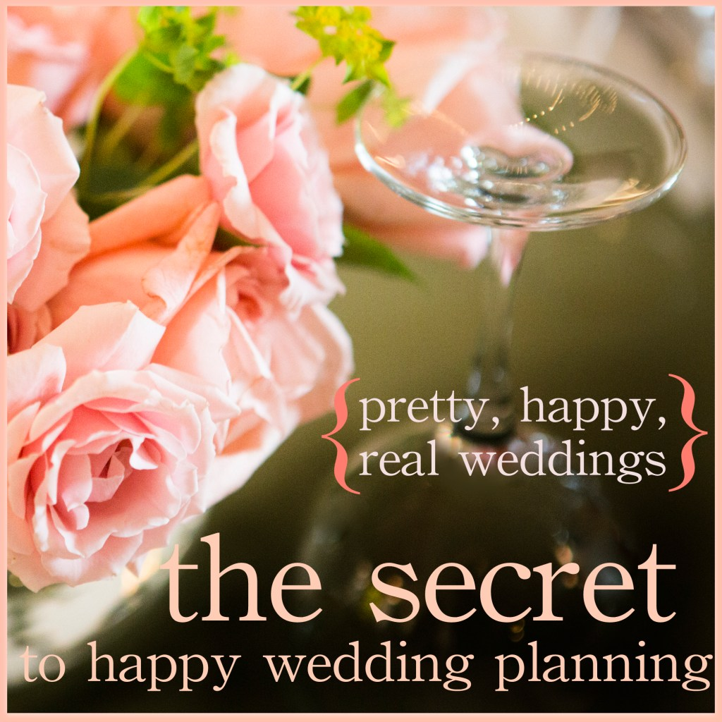 The Secret to Happy Wedding Planning, or, Encouragement for the Stressed-Out Bride