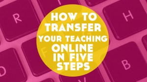 How to Transfer Your Teaching Online in 5 Steps