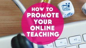 3 Big Ways to Promote Your Online Teaching Business