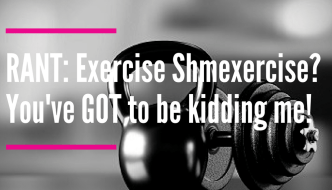 "RANT: ""Exercise Schmexercise""? You've GOT to be Kidding!"